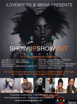 """SHOW UP SHOW OUT 2012 A Night To Celebrate The Natural You!!  Join us on July 28th 2012 from 7pm - 12am  Location: Malcolm X and Dr. Betty Shabbazz Memorial Center 3940 Broadway / Harlem, NY  This will be an event filled with beautiful people, exclusive vendors for both men and women, a DJ dance party, manicures for men and women, massages, and makeup makeovers. We'll also have LIVE performances and so much more!!! Go to """"Buy Tickets"""" to see a complete list of what comes with your ticket purchase and check out our program of the night's agenda.  www.showupshowout.com Fashion New York"""